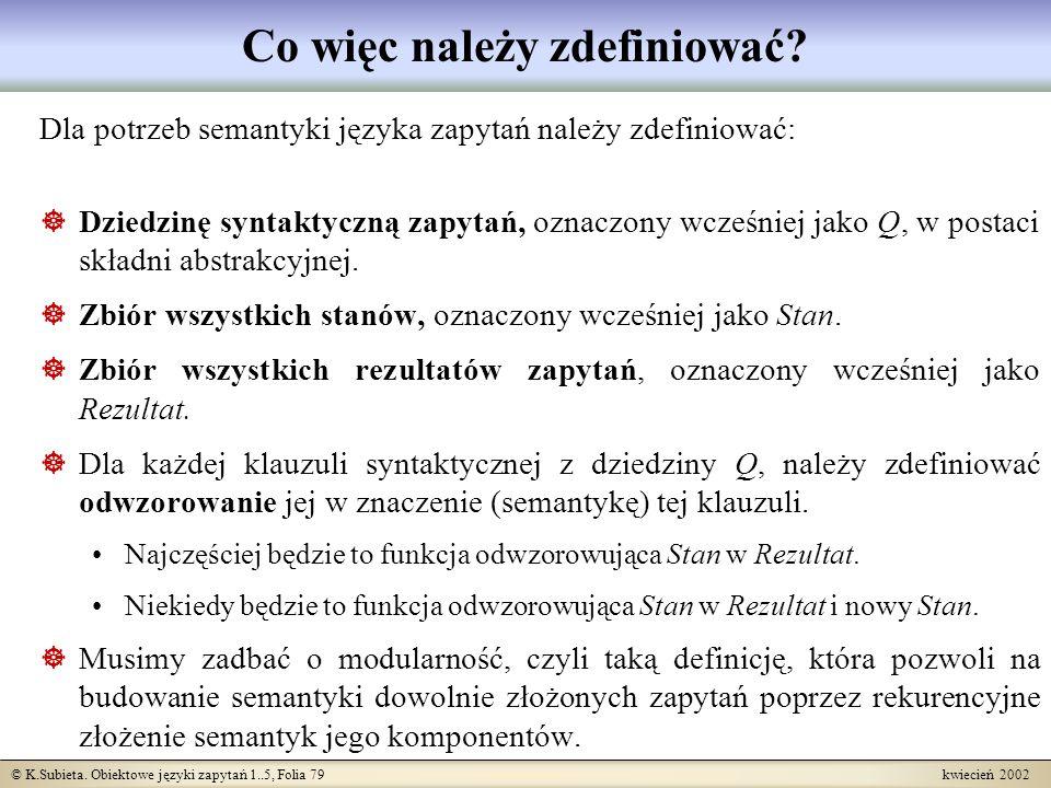 © K.Subieta. Obiektowe języki zapytań 1..5, Folia 79 kwiecień 2002 Co więc należy zdefiniować? Dla potrzeb semantyki języka zapytań należy zdefiniować