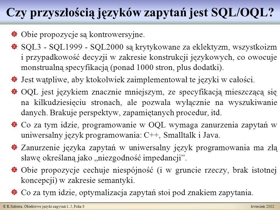 © K.Subieta. Obiektowe języki zapytań 1..5, Folia 8 kwiecień 2002 Czy przyszłością języków zapytań jest SQL/OQL? Obie propozycje są kontrowersyjne. SQ