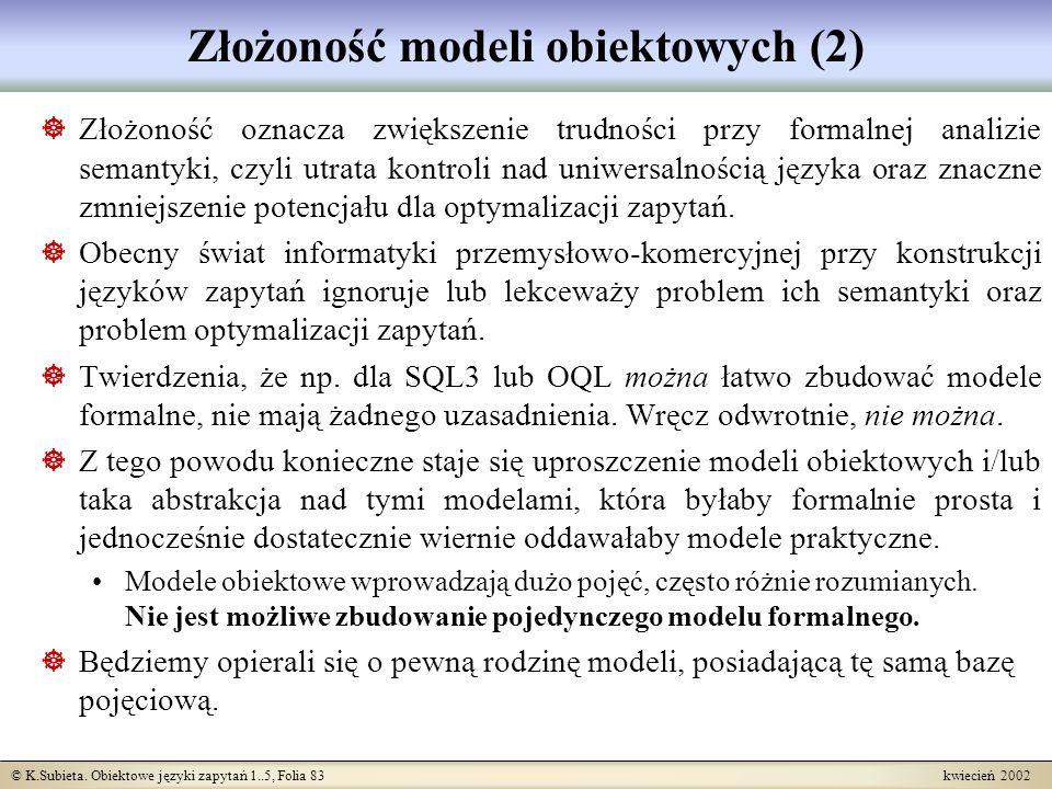 © K.Subieta. Obiektowe języki zapytań 1..5, Folia 83 kwiecień 2002 Złożoność modeli obiektowych (2) Złożoność oznacza zwiększenie trudności przy forma