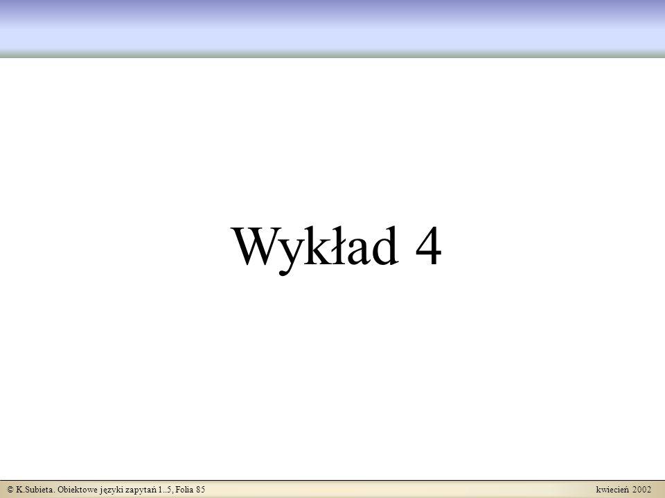 © K.Subieta. Obiektowe języki zapytań 1..5, Folia 85 kwiecień 2002 Wykład 4