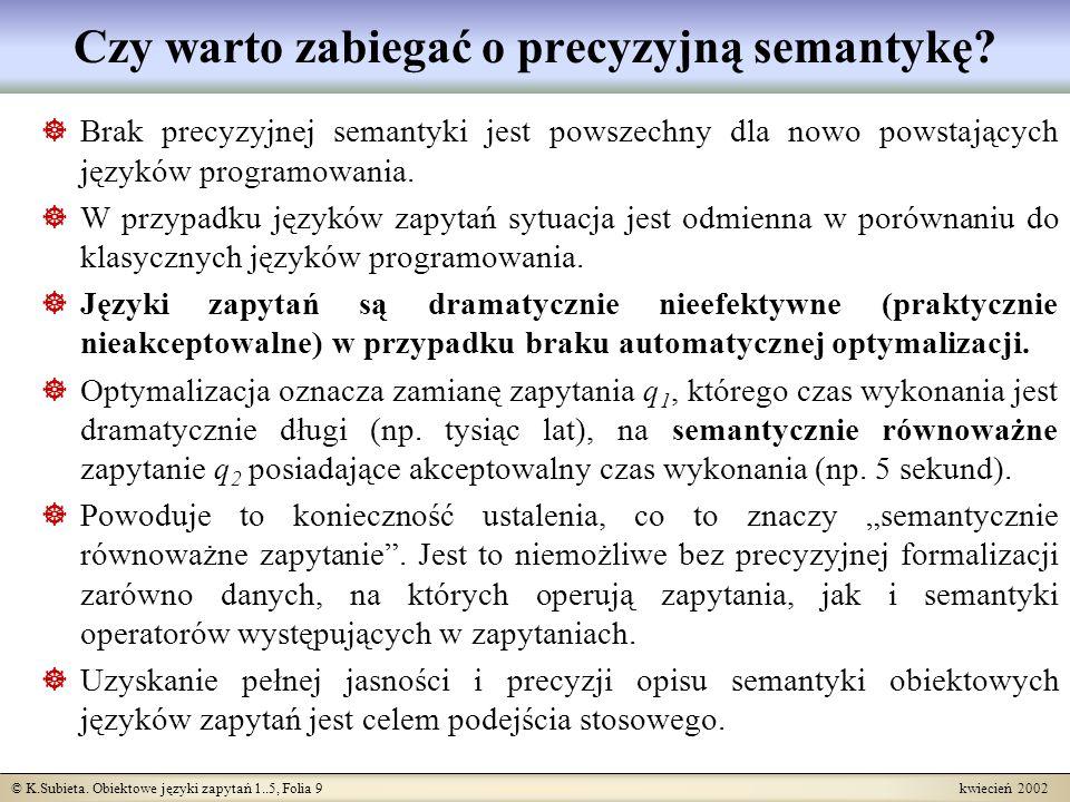 © K.Subieta. Obiektowe języki zapytań 1..5, Folia 9 kwiecień 2002 Czy warto zabiegać o precyzyjną semantykę? Brak precyzyjnej semantyki jest powszechn