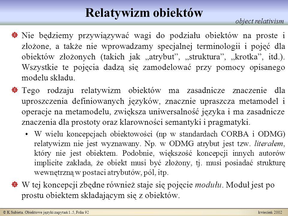 © K.Subieta. Obiektowe języki zapytań 1..5, Folia 92 kwiecień 2002 Relatywizm obiektów Nie będziemy przywiązywać wagi do podziału obiektów na proste i