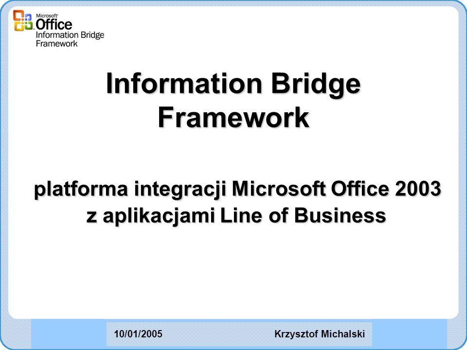 Information Bridge Framework platforma integracji Microsoft Office 2003 z aplikacjami Line of Business Krzysztof Michalski10/01/2005
