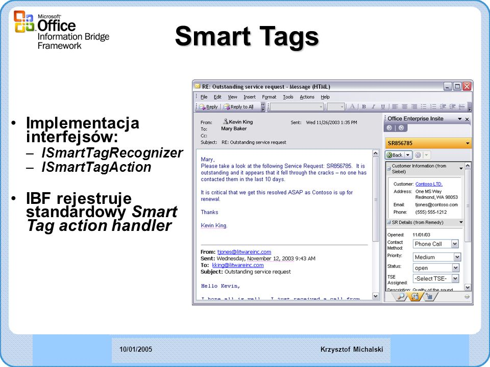 Smart Tags Implementacja interfejsów: –ISmartTagRecognizer –ISmartTagAction IBF rejestruje standardowy Smart Tag action handler Krzysztof Michalski10/01/2005