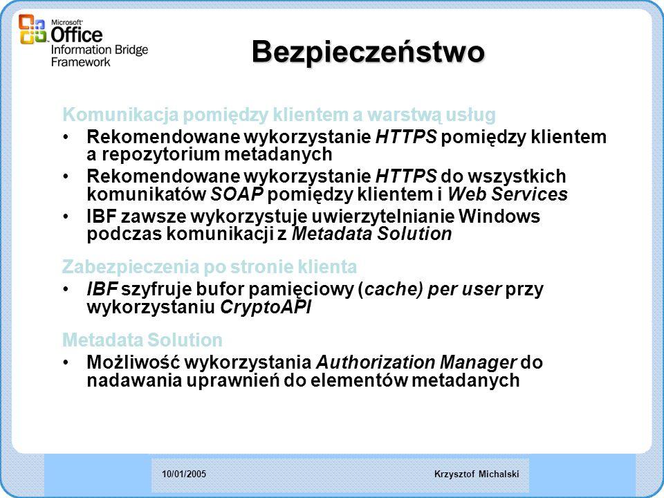 Bezpieczeństwo Komunikacja pomiędzy klientem a warstwą usług Rekomendowane wykorzystanie HTTPS pomiędzy klientem a repozytorium metadanych Rekomendowane wykorzystanie HTTPS do wszystkich komunikatów SOAP pomiędzy klientem i Web Services IBF zawsze wykorzystuje uwierzytelnianie Windows podczas komunikacji z Metadata Solution Zabezpieczenia po stronie klienta IBF szyfruje bufor pamięciowy (cache) per user przy wykorzystaniu CryptoAPI Metadata Solution Możliwość wykorzystania Authorization Manager do nadawania uprawnień do elementów metadanych Krzysztof Michalski10/01/2005