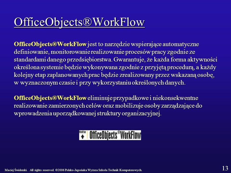 OfficeObjects®WorkFlow OfficeObjects®WorkFlow jest to narzędzie wspierające automatyczne definiowanie, monitorowanie realizowanie procesów pracy zgodnie ze standardami danego przedsiębiorstwa.