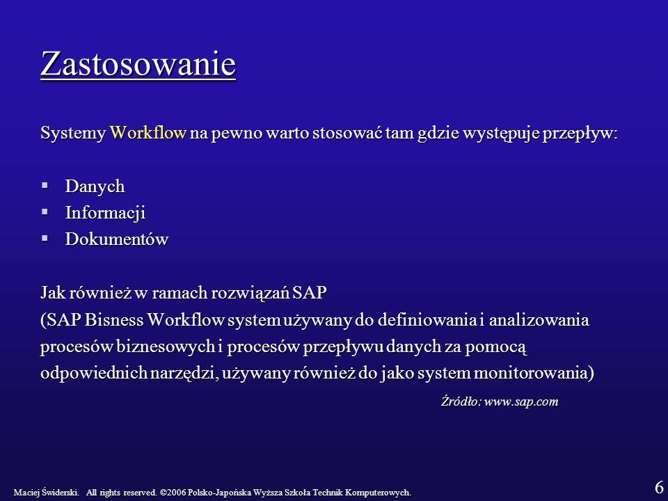 Zastosowanie Systemy Workflow na pewno warto stosować tam gdzie występuje przepływ: Danych Danych Informacji Informacji Dokumentów Dokumentów Jak również w ramach rozwiązań SAP (SAP Bisness Workflow system używany do definiowania i analizowania procesów biznesowych i procesów przepływu danych za pomocą odpowiednich narzędzi, używany również do jako system monitorowania) Źródło: www.sap.com Maciej Świderski.
