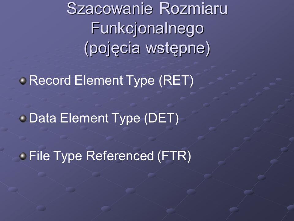 Szacowanie Rozmiaru Funkcjonalnego (pojęcia wstępne) Record Element Type (RET) Data Element Type (DET) File Type Referenced (FTR)
