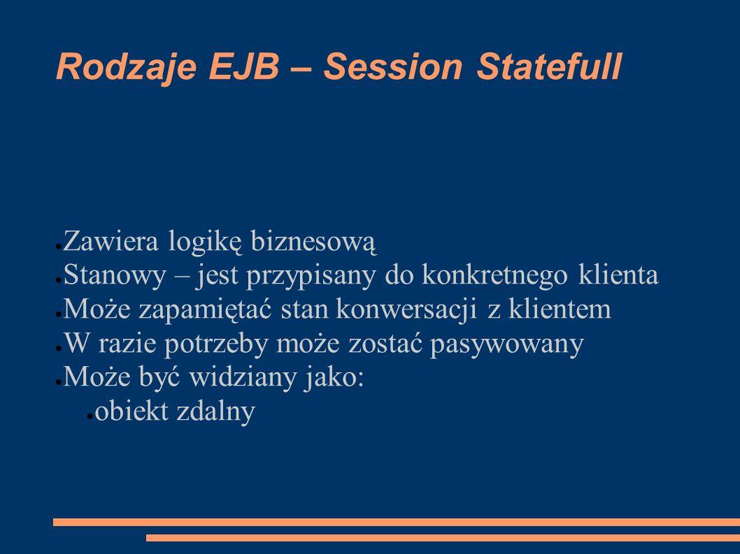 Rodzaje EJB – Session Statefull Zawiera logikę biznesową Stanowy – jest przypisany do konkretnego klienta Może zapamiętać stan konwersacji z klientem