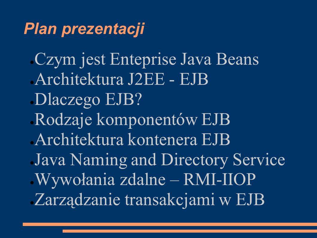 Plan prezentacji Czym jest Enteprise Java Beans Architektura J2EE - EJB Dlaczego EJB? Rodzaje komponentów EJB Architektura kontenera EJB Java Naming a