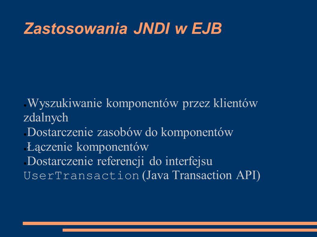 Zastosowania JNDI w EJB Wyszukiwanie komponentów przez klientów zdalnych Dostarczenie zasobów do komponentów Łączenie komponentów Dostarczenie referen