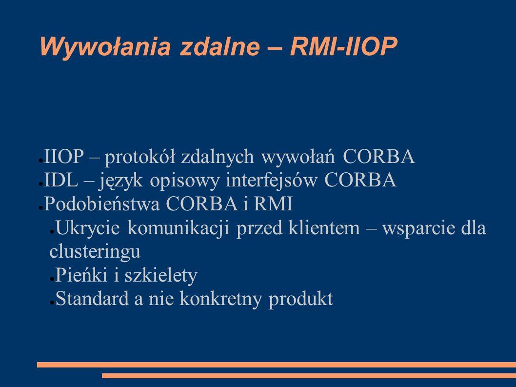 Wywołania zdalne – RMI-IIOP IIOP – protokół zdalnych wywołań CORBA IDL – język opisowy interfejsów CORBA Podobieństwa CORBA i RMI Ukrycie komunikacji
