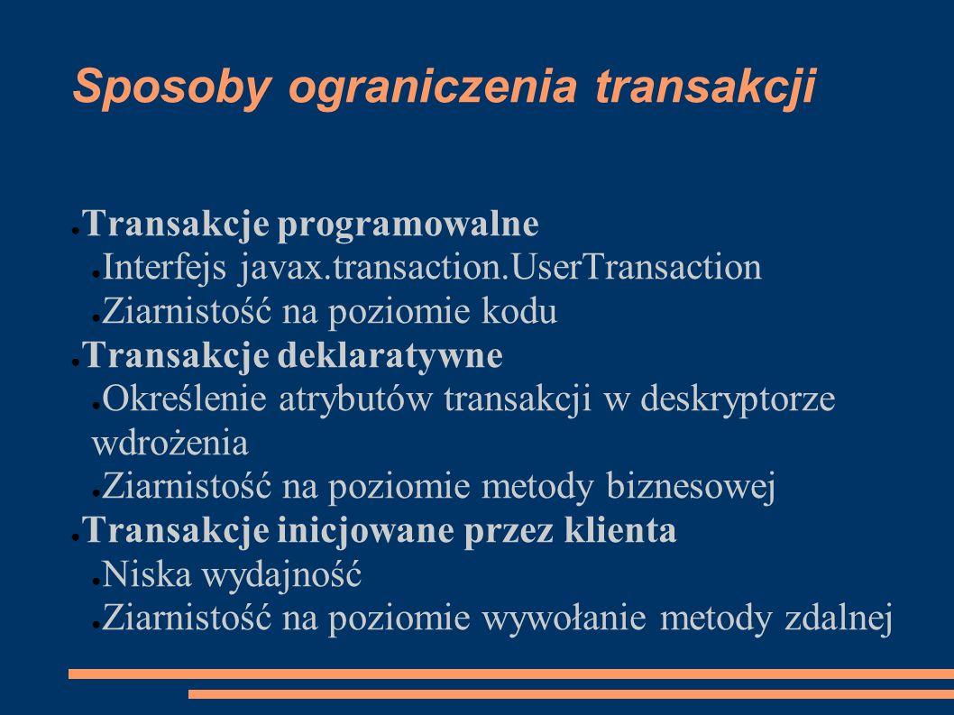 Sposoby ograniczenia transakcji Transakcje programowalne Interfejs javax.transaction.UserTransaction Ziarnistość na poziomie kodu Transakcje deklaraty