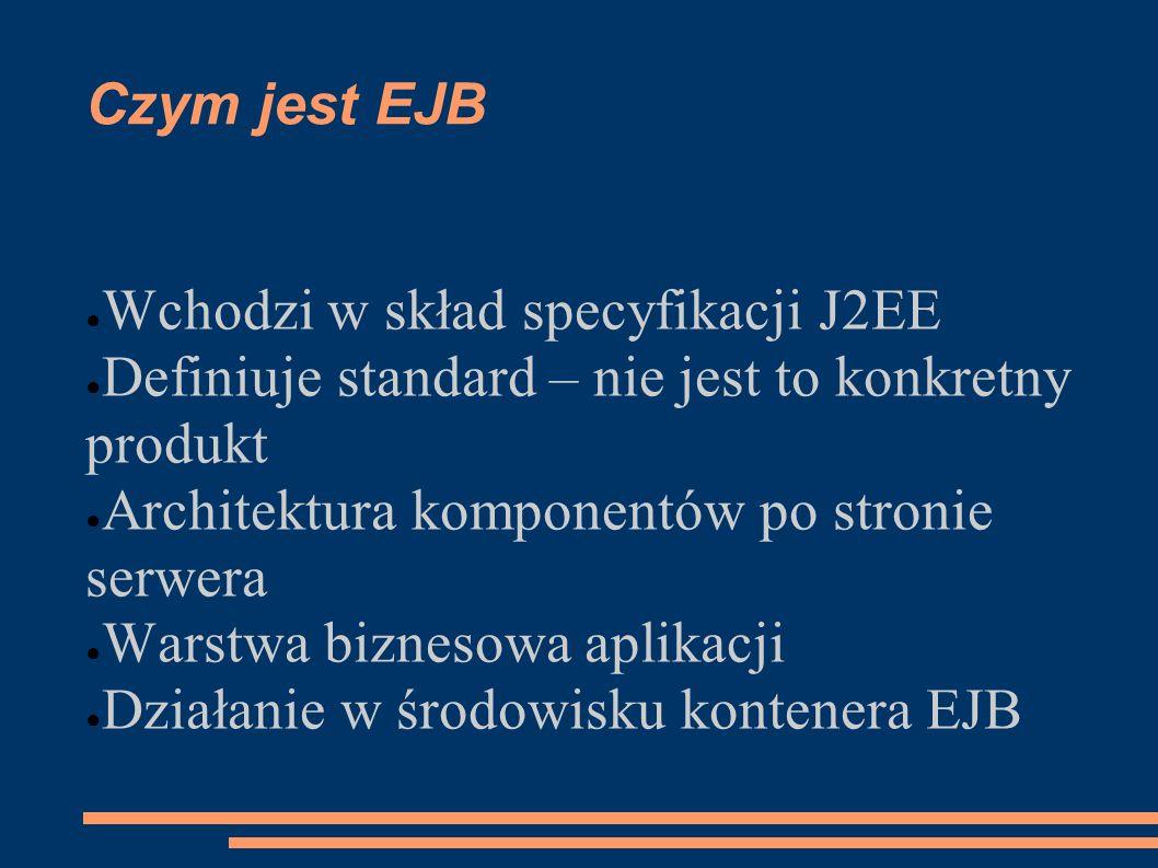 Czym jest EJB Wchodzi w skład specyfikacji J2EE Definiuje standard – nie jest to konkretny produkt Architektura komponentów po stronie serwera Warstwa