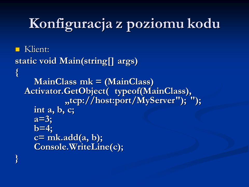 Konfiguracja z poziomu kodu Klient: Klient: static void Main(string[] args) { MainClass mk = (MainClass) Activator.GetObject( typeof(MainClass), tcp:/
