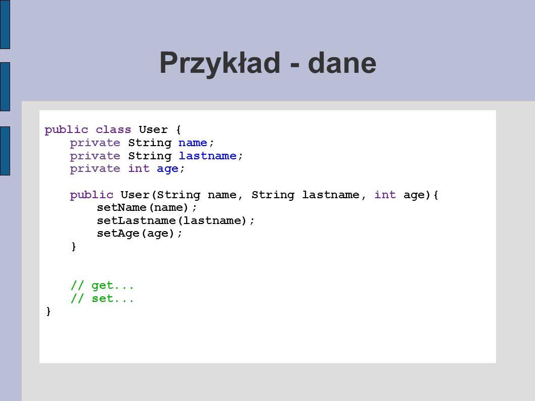 Przykład - dane public class User { private String name; private String lastname; private int age; public User(String name, String lastname, int age){