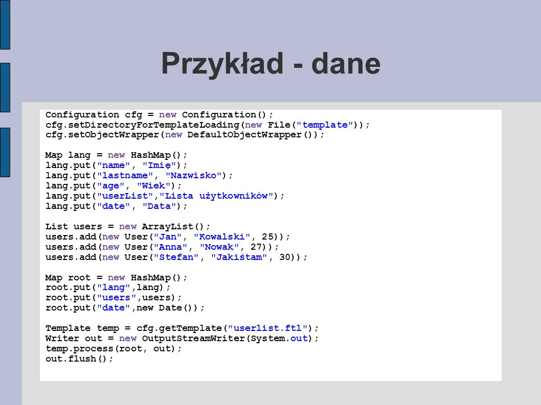 Przykład - dane Configuration cfg = new Configuration(); cfg.setDirectoryForTemplateLoading(new File(