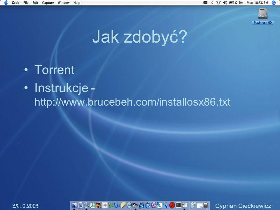 Jak zdobyć? Torrent Instrukcje - http://www.brucebeh.com/installosx86.txt 25.10.2005 Cyprian Ciećkiewicz