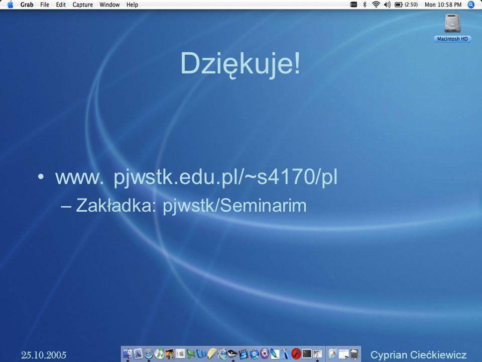 Dziękuje! www. pjwstk.edu.pl/~s4170/pl –Zakładka: pjwstk/Seminarim 25.10.2005 Cyprian Ciećkiewicz