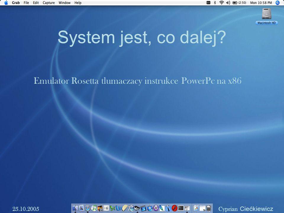 System jest, co dalej? 25.10.2005 Cyprian Ciećkiewicz Emulator Rosetta tlumaczacy instrukce PowerPc na x86