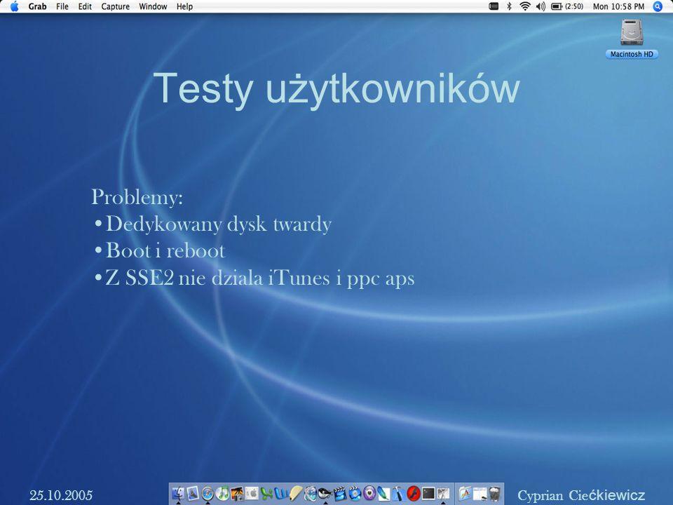 Testy użytkowników 25.10.2005Cyprian Cie ćkiewicz Problemy: Dedykowany dysk twardy Boot i reboot Z SSE2 nie dziala iTunes i ppc aps