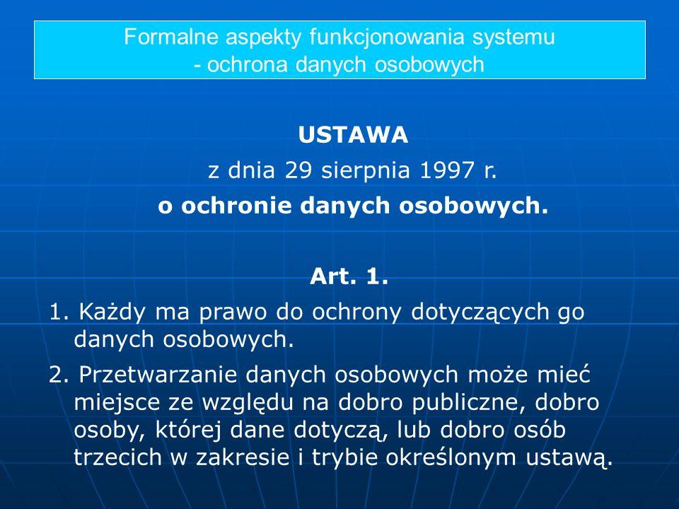 Formalne aspekty funkcjonowania systemu - ochrona danych osobowych USTAWA z dnia 29 sierpnia 1997 r. o ochronie danych osobowych. Art. 1. 1. Każdy ma