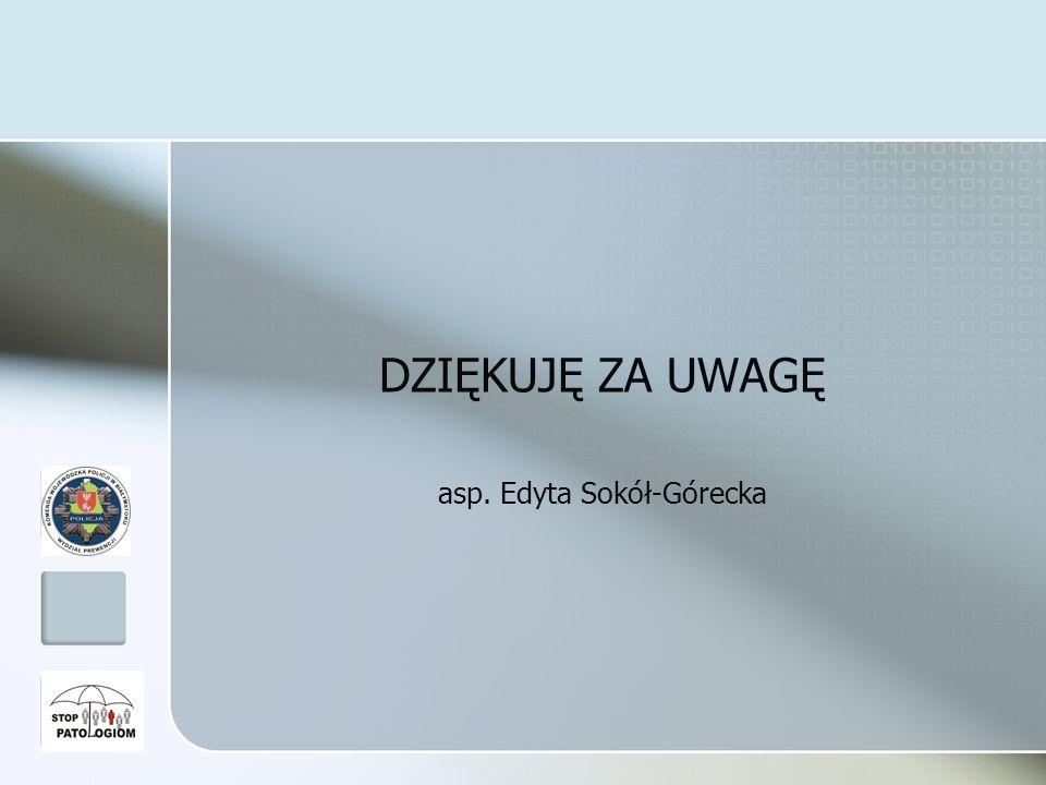 DZIĘKUJĘ ZA UWAGĘ asp. Edyta Sokół-Górecka