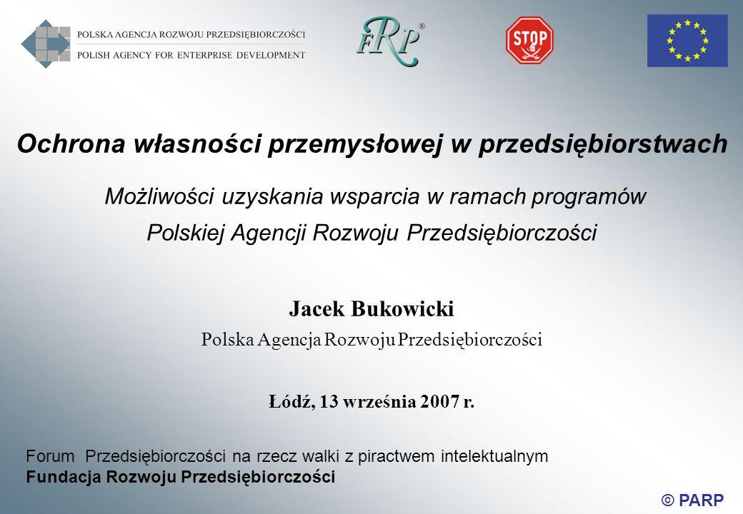 © PARP Ochrona własności przemysłowej w przedsiębiorstwach Możliwości uzyskania wsparcia w ramach programów Polskiej Agencji Rozwoju Przedsiębiorczości Jacek Bukowicki Polska Agencja Rozwoju Przedsiębiorczości Łódź, 13 września 2007 r.