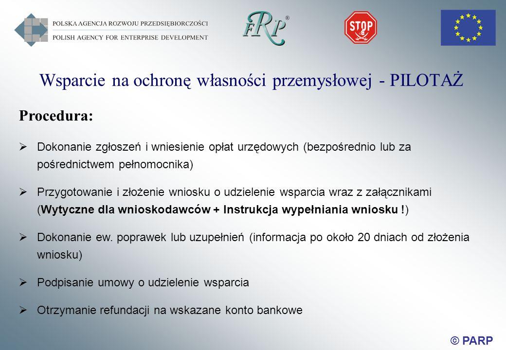 © PARP Wsparcie na ochronę własności przemysłowej - PILOTAŻ Procedura: Dokonanie zgłoszeń i wniesienie opłat urzędowych (bezpośrednio lub za pośrednictwem pełnomocnika) Przygotowanie i złożenie wniosku o udzielenie wsparcia wraz z załącznikami (Wytyczne dla wnioskodawców + Instrukcja wypełniania wniosku !) Dokonanie ew.