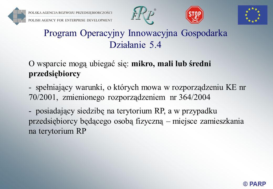 © PARP Program Operacyjny Innowacyjna Gospodarka Działanie 5.4 O wsparcie mogą ubiegać się: mikro, mali lub średni przedsiębiorcy - spełniający warunki, o których mowa w rozporządzeniu KE nr 70/2001, zmienionego rozporządzeniem nr 364/2004 - posiadający siedzibę na terytorium RP, a w przypadku przedsiębiorcy będącego osobą fizyczną – miejsce zamieszkania na terytorium RP