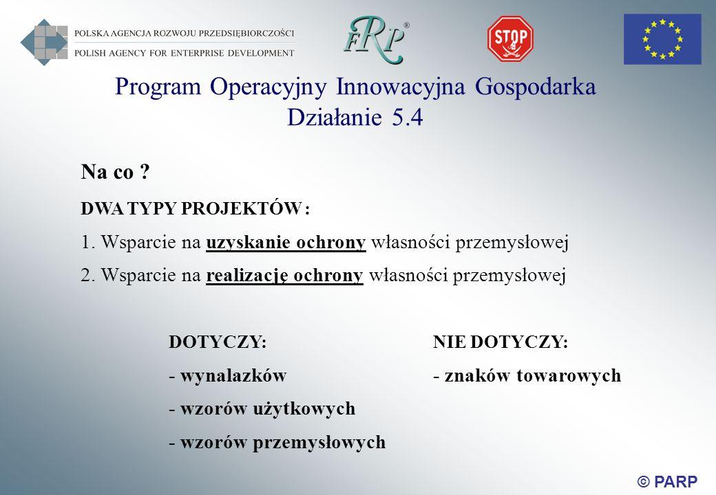 © PARP Na co . DWA TYPY PROJEKTÓW : 1. Wsparcie na uzyskanie ochrony własności przemysłowej 2.