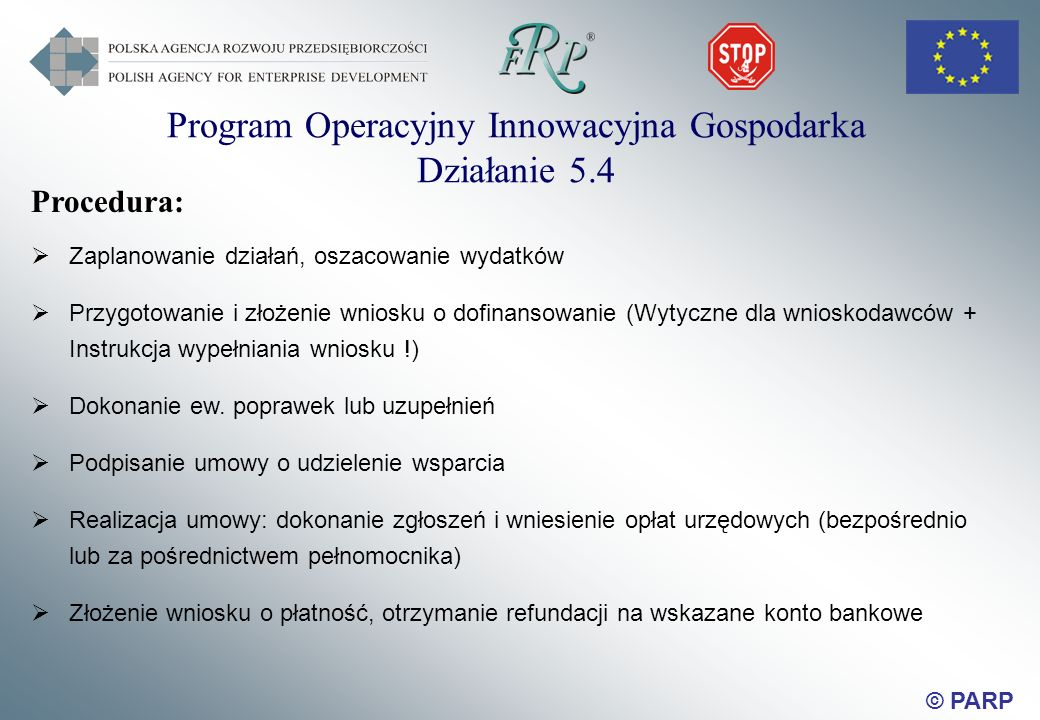 © PARP Procedura: Zaplanowanie działań, oszacowanie wydatków Przygotowanie i złożenie wniosku o dofinansowanie (Wytyczne dla wnioskodawców + Instrukcja wypełniania wniosku !) Dokonanie ew.