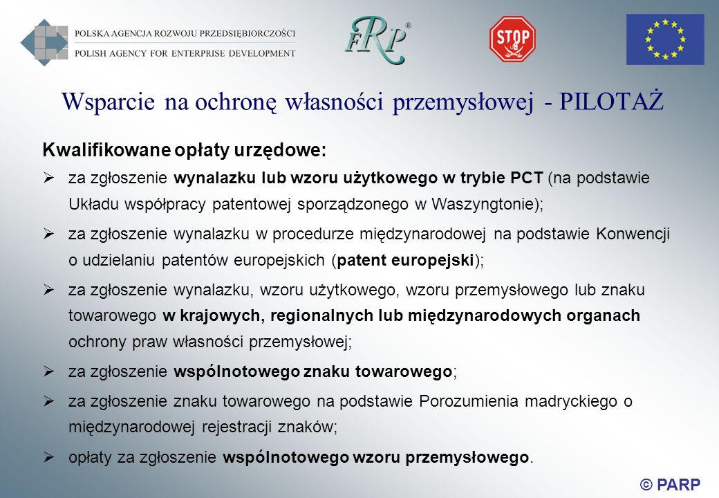 © PARP Wsparcie na ochronę własności przemysłowej - PILOTAŻ Kwalifikowane opłaty urzędowe: za zgłoszenie wynalazku lub wzoru użytkowego w trybie PCT (na podstawie Układu współpracy patentowej sporządzonego w Waszyngtonie); za zgłoszenie wynalazku w procedurze międzynarodowej na podstawie Konwencji o udzielaniu patentów europejskich (patent europejski); za zgłoszenie wynalazku, wzoru użytkowego, wzoru przemysłowego lub znaku towarowego w krajowych, regionalnych lub międzynarodowych organach ochrony praw własności przemysłowej; za zgłoszenie wspólnotowego znaku towarowego; za zgłoszenie znaku towarowego na podstawie Porozumienia madryckiego o międzynarodowej rejestracji znaków; opłaty za zgłoszenie wspólnotowego wzoru przemysłowego.