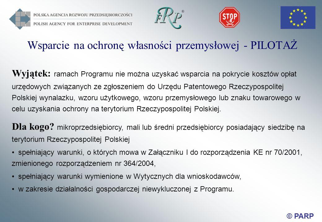 © PARP Wsparcie na ochronę własności przemysłowej - PILOTAŻ Wyjątek: ramach Programu nie można uzyskać wsparcia na pokrycie kosztów opłat urzędowych związanych ze zgłoszeniem do Urzędu Patentowego Rzeczypospolitej Polskiej wynalazku, wzoru użytkowego, wzoru przemysłowego lub znaku towarowego w celu uzyskania ochrony na terytorium Rzeczypospolitej Polskiej.