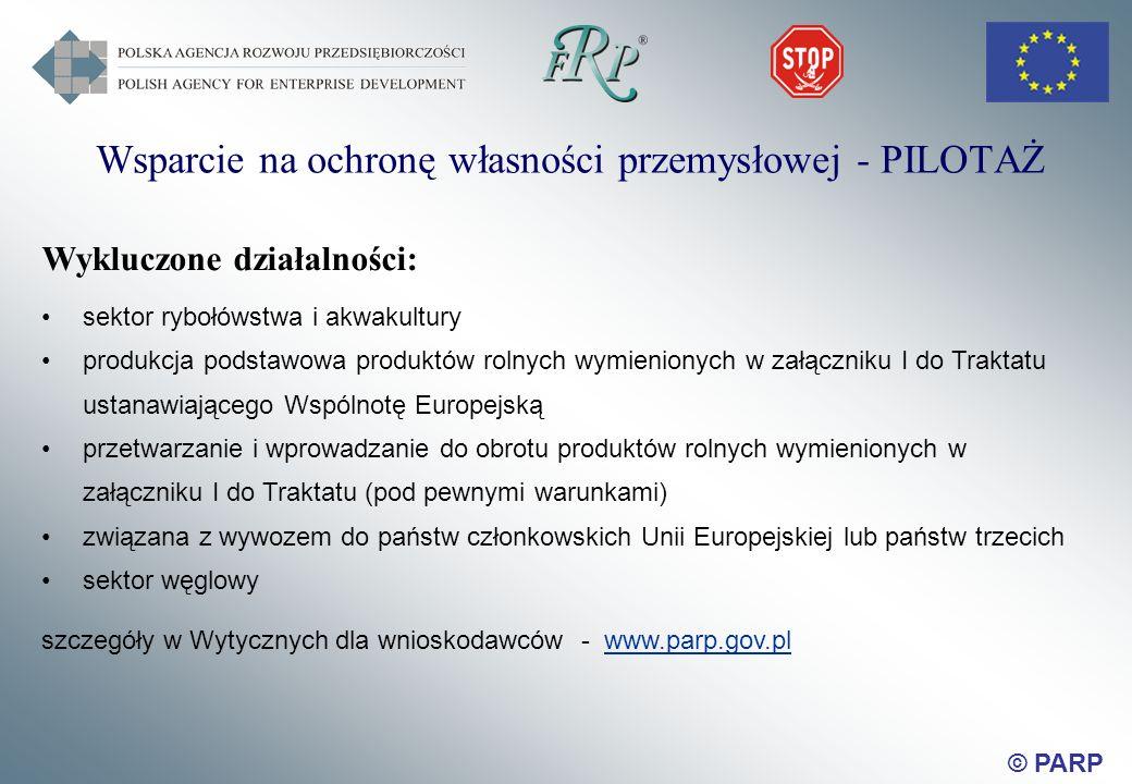 © PARP Wsparcie na ochronę własności przemysłowej - PILOTAŻ Wykluczone działalności: sektor rybołówstwa i akwakultury produkcja podstawowa produktów rolnych wymienionych w załączniku I do Traktatu ustanawiającego Wspólnotę Europejską przetwarzanie i wprowadzanie do obrotu produktów rolnych wymienionych w załączniku I do Traktatu (pod pewnymi warunkami) związana z wywozem do państw członkowskich Unii Europejskiej lub państw trzecich sektor węglowy szczegóły w Wytycznych dla wnioskodawców - www.parp.gov.pl