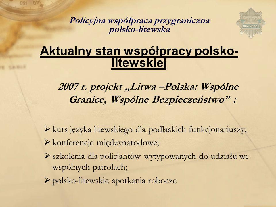 Policyjna współpraca przygraniczna polsko-litewska Aktualny stan współpracy polsko- litewskiej 2007 r. projekt Litwa –Polska: Wspólne Granice, Wspólne
