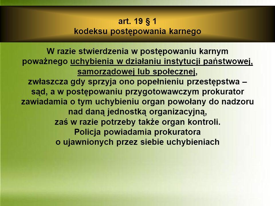 art. 19 § 1 kodeksu postępowania karnego W razie stwierdzenia w postępowaniu karnym poważnego uchybienia w działaniu instytucji państwowej, samorządow