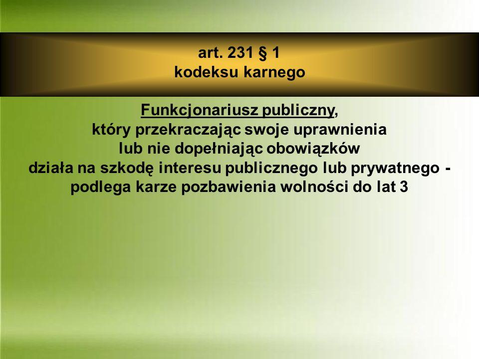 art. 231 § 1 kodeksu karnego Funkcjonariusz publiczny, który przekraczając swoje uprawnienia lub nie dopełniając obowiązków działa na szkodę interesu