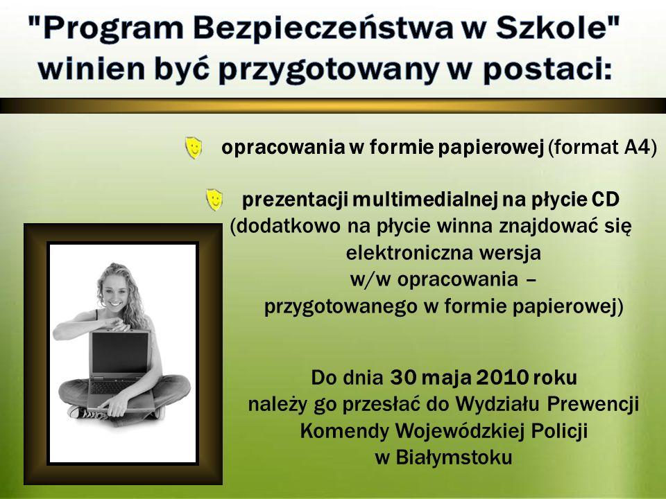 prezentacji multimedialnej na płycie CD (dodatkowo na płycie winna znajdować się elektroniczna wersja w/w opracowania – przygotowanego w formie papierowej) Do dnia 30 maja 2010 roku należy go przesłać do Wydziału Prewencji Komendy Wojewódzkiej Policji w Białymstoku opracowania w formie papierowej (format A4)