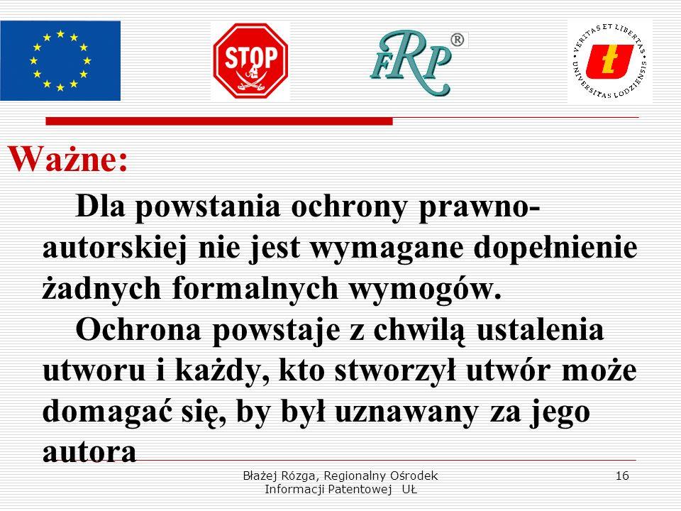 Błażej Rózga, Regionalny Ośrodek Informacji Patentowej UŁ 16 Ważne: Dla powstania ochrony prawno- autorskiej nie jest wymagane dopełnienie żadnych for
