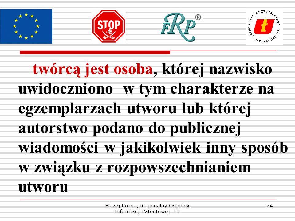 Błażej Rózga, Regionalny Ośrodek Informacji Patentowej UŁ 24 twórcą jest osoba, której nazwisko uwidoczniono w tym charakterze na egzemplarzach utworu lub której autorstwo podano do publicznej wiadomości w jakikolwiek inny sposób w związku z rozpowszechnianiem utworu