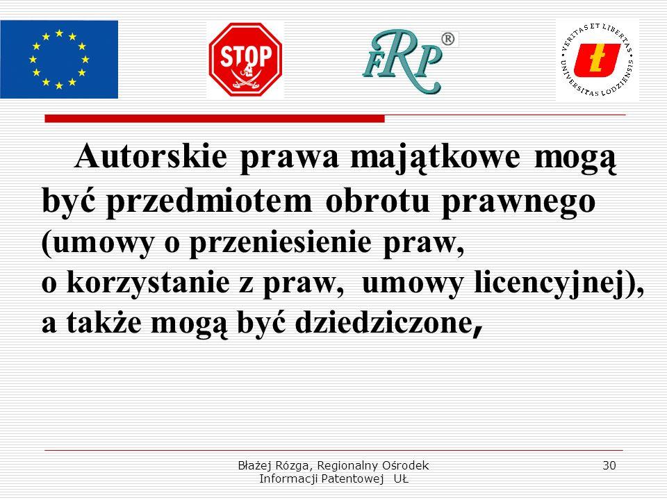 Błażej Rózga, Regionalny Ośrodek Informacji Patentowej UŁ 30 Autorskie prawa majątkowe mogą być przedmiotem obrotu prawnego (umowy o przeniesienie praw, o korzystanie z praw, umowy licencyjnej), a także mogą być dziedziczone,
