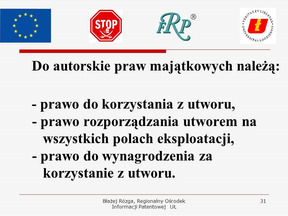 Błażej Rózga, Regionalny Ośrodek Informacji Patentowej UŁ 31 Do autorskie praw majątkowych należą: - prawo do korzystania z utworu, - prawo rozporządzania utworem na wszystkich polach eksploatacji, - prawo do wynagrodzenia za korzystanie z utworu.
