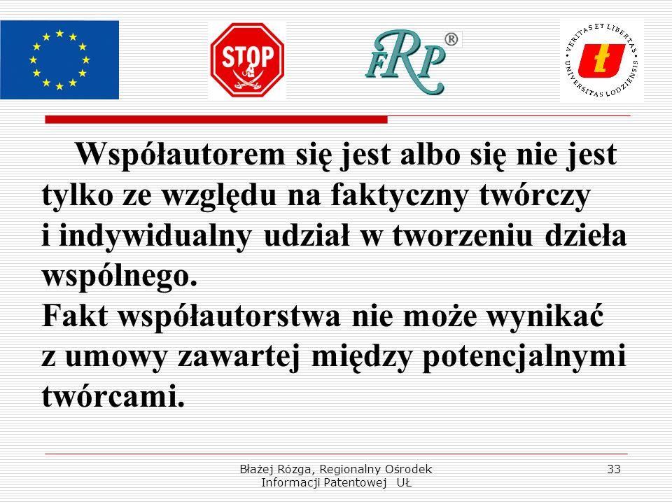 Błażej Rózga, Regionalny Ośrodek Informacji Patentowej UŁ 33 Współautorem się jest albo się nie jest tylko ze względu na faktyczny twórczy i indywidualny udział w tworzeniu dzieła wspólnego.