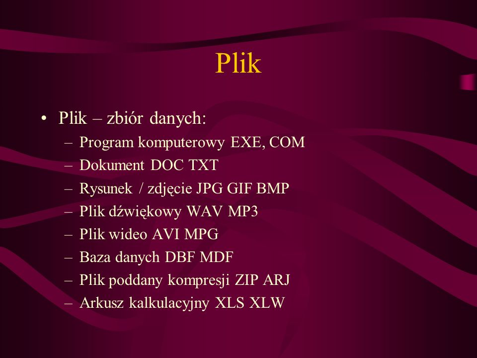 Plik Plik – zbiór danych: –Program komputerowy EXE, COM –Dokument DOC TXT –Rysunek / zdjęcie JPG GIF BMP –Plik dźwiękowy WAV MP3 –Plik wideo AVI MPG –