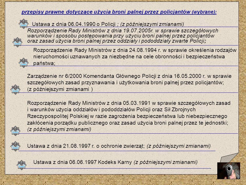 Ustawa z dnia 06.06.1997 Kodeks Karny (z późniejszymi zmianami) przepisy prawne dotyczące użycia broni palnej przez policjantów (wybrane): Ustawa z dn