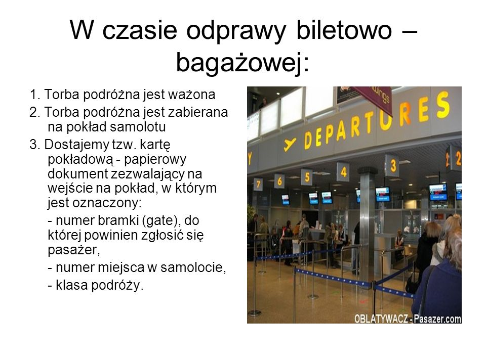 W czasie odprawy biletowo – bagażowej: 1. Torba podróżna jest ważona 2. Torba podróżna jest zabierana na pokład samolotu 3. Dostajemy tzw. kartę pokła