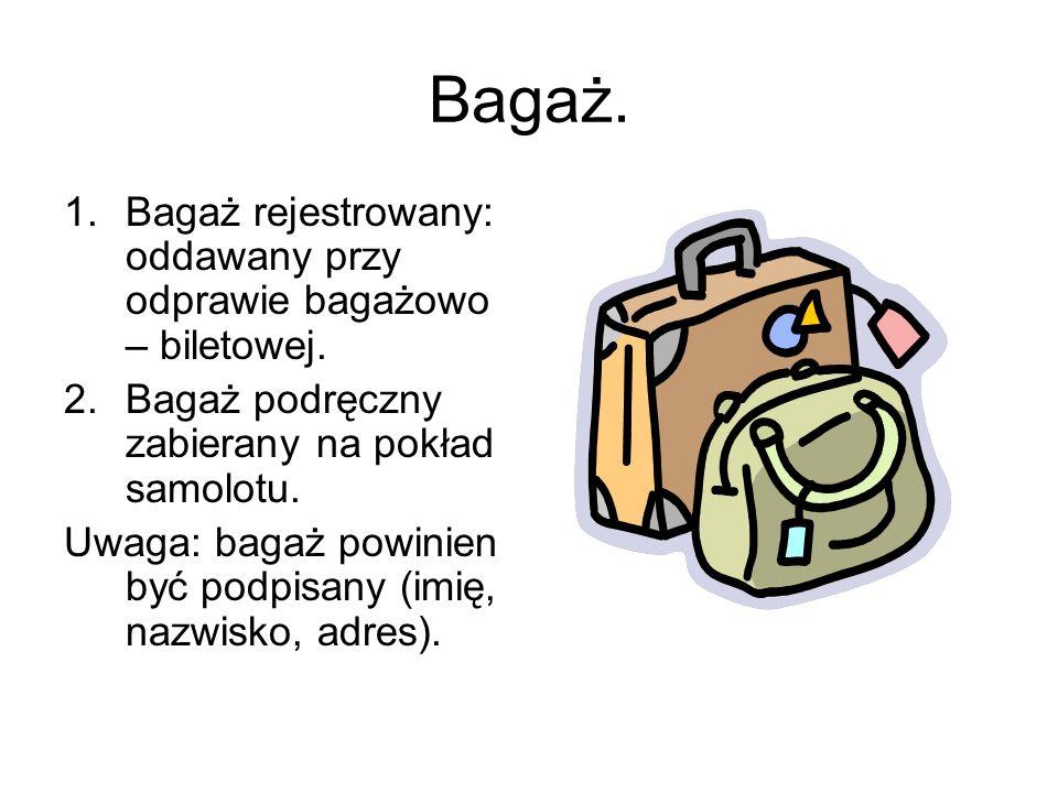Bagaż. 1.Bagaż rejestrowany: oddawany przy odprawie bagażowo – biletowej. 2.Bagaż podręczny zabierany na pokład samolotu. Uwaga: bagaż powinien być po