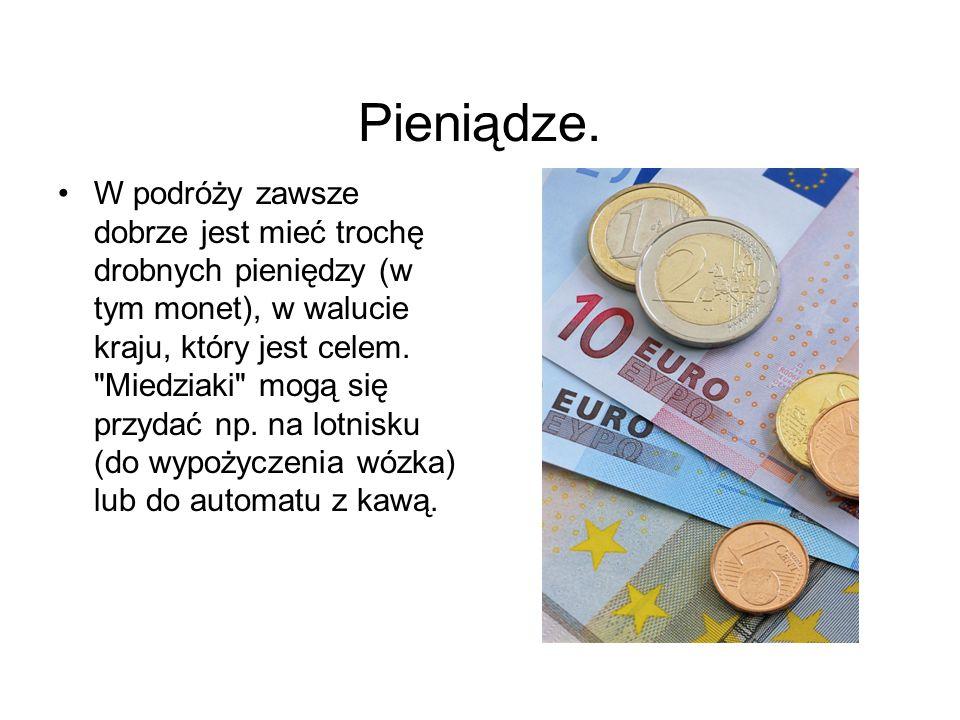 Pieniądze. W podróży zawsze dobrze jest mieć trochę drobnych pieniędzy (w tym monet), w walucie kraju, który jest celem.