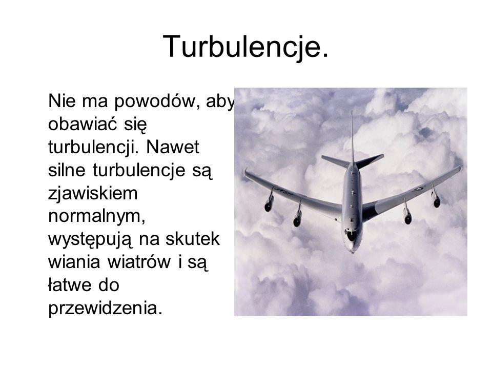 Turbulencje. Nie ma powodów, aby obawiać się turbulencji. Nawet silne turbulencje są zjawiskiem normalnym, występują na skutek wiania wiatrów i są łat